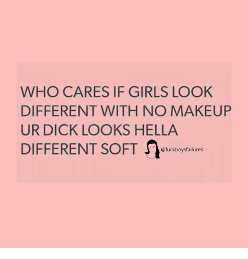 Girls, Makeup, and Dick: WHO CARES IF GIRLS LOOK  DIFFERENT WITH NO MAKEUP  UR DICK LOOKS HELLA  @fuckboysfailures