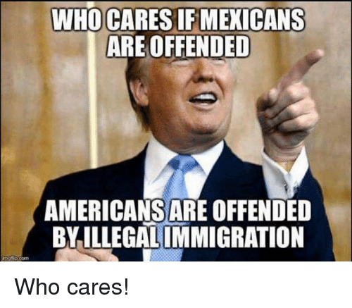 Who, Offended, and Mexicans: WHO CARES IF MEXICANS  ARE OFFENDED  AMERICANSAREOFFENDED  BYILLEGALIMMIGRATION Who cares!