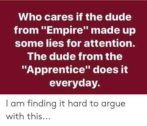 """apprentice: Who cares if the dude  from """"Empire"""" made up  some lies for attention.  The dude from the  """"Apprentice"""" does it  everyday. I am finding it hard to argue with this..."""