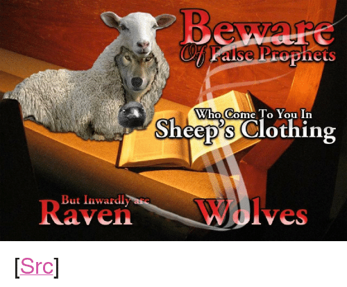 "sheeps: Who Come To You In  Sheep's Clothing  But Inwardly are  R  aven  Wolves <p>[<a href=""https://www.reddit.com/r/surrealmemes/comments/7uyqvu/false_prophets/"">Src</a>]</p>"