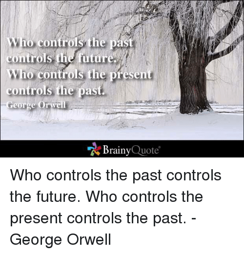 Future, Memes, and George Orwell: Who  controls the past  controls the future.  Who  controls the present  controls the past.  George Orwell  Brainy  Quote Who controls the past controls the future. Who controls the present controls the past. - George Orwell