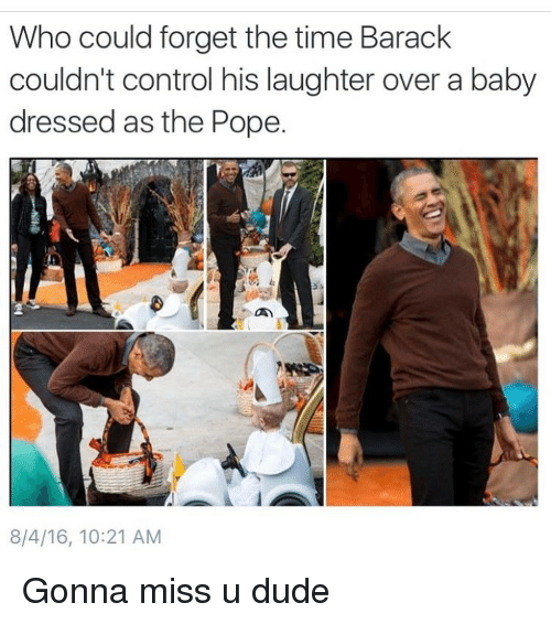 Funny, Meme, and The Pope: Who could forget the time Barack  couldn't control his laughter over a baby  dressed as the Pope.  8/4/16, 10:21 AM Gonna miss u dude
