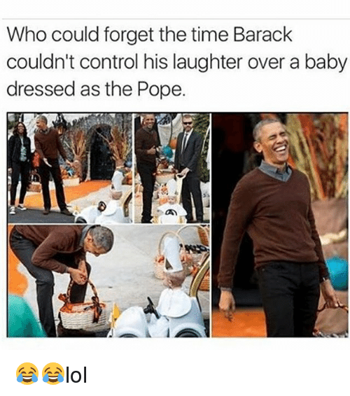 poped: Who could forget the time Barack  couldn't control his laughter over a baby  dressed as the Pope. 😂😂lol