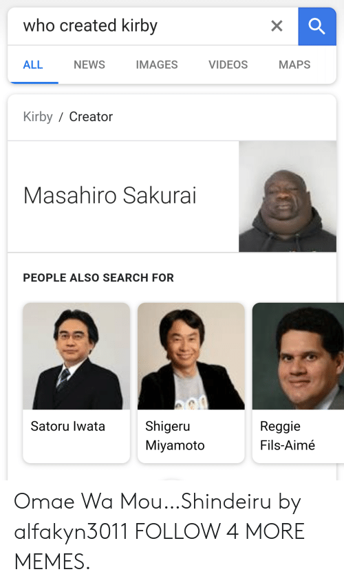 aime: who created kirby  X  IMAGES  MAPS  ALL  NEWS  VIDEOS  Kirby/ Creator  Masahiro Sakurai  PEOPLE ALSO SEARCH FOR  Shigeru  Satoru lwata  Reggie  Fils-Aimé  Miyamoto Omae Wa Mou…Shindeiru by alfakyn3011 FOLLOW 4 MORE MEMES.
