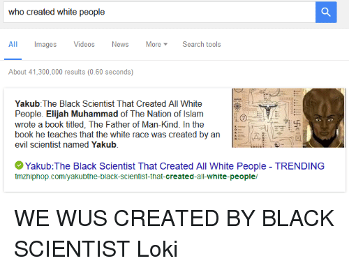 Black Scientist: who created white people  All Images Videos News More v Search tools  About 41,300,000 results (0.60 seconds)  Yakub The Black Scientist That  Created All White  People. Elijah Muhammad of The Nation of Islam  wrote a book titled, The Father of Man-Kind. In the  book he teaches that the white race was created by an  evil scientist named Yakub  Yakub: The Black Scientist That Created All White People TRENDING  tmzhiphop.com/yakubthe-black-scientist-that-created-all-white-people/ WE WUS CREATED BY BLACK SCIENTIST  Loki