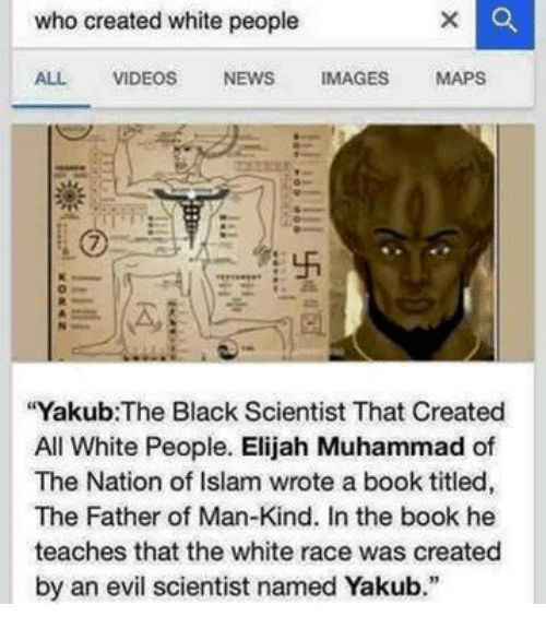 """Black Scientist: who created white people  ALL VIDEOS  NEWS  IMAGES  MAPS  """"Yakub: The Black Scientist That Created  All White People. Elijah Muhammad of  The Nation of Islam wrote a book titled,  The Father of Man-Kind. In the book he  teaches that the white race was created  by an evil scientist named Yakub."""""""