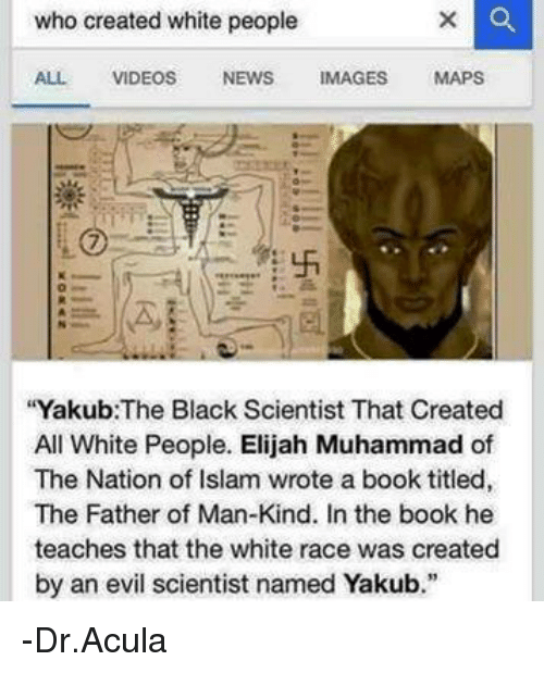 """Black Scientist: who created white people  ALL VIDEOS  NEWS  IMAGES  MAPS  """"Yakub: The Black Scientist That Created  All White People. Elijah Muhammad of  The Nation of Islam wrote a book titled,  The Father of Man-Kind. In the book he  teaches that the white race was created  by an evil scientist named Yakub."""" -Dr.Acula"""