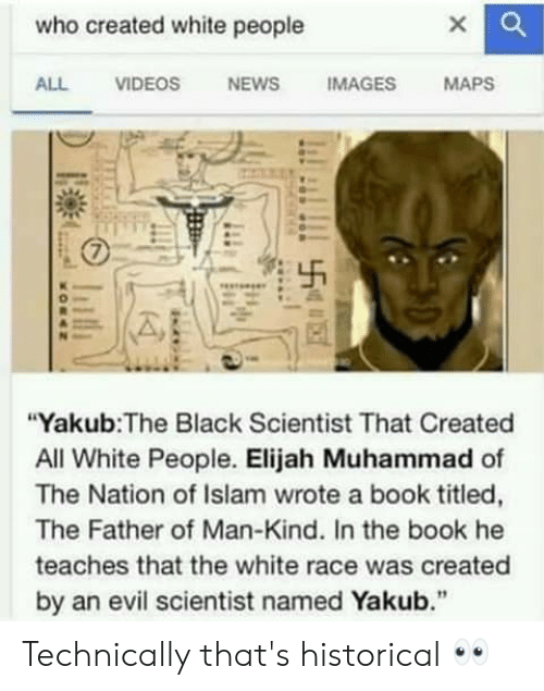 """Black Scientist: who created white people  ALL VIDEOS NEWS IMAGES MAPS  """"Yakub:The Black Scientist That Created  All White People. Elijah Muhammad of  The Nation of Islam wrote a book titled,  The Father of Man-Kind. In the book he  teaches that the white race was created  by an evil scientist named Yakub."""" Technically that's historical 👀"""