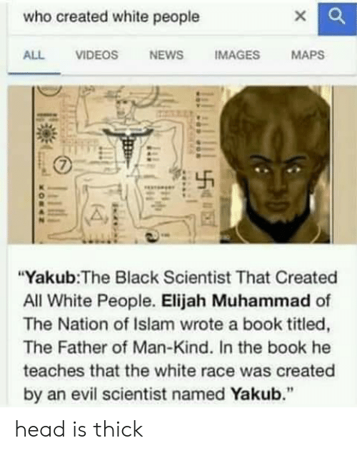 """Black Scientist: who created white people  ALL VIDEOS NEWS IMAGES MAPS  """"Yakub:The Black Scientist That Created  All White People. Elijah Muhammad of  The Nation of Islam wrote a book titled,  The Father of Man-Kind. In the book he  teaches that the white race was created  by an evil scientist named Yakub."""" head is thick"""