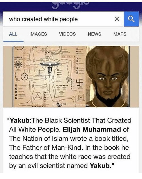 """Black Scientist: who created white people  MAPS  ALL IMAGES  VIDEOS  NEWS  """"Yakub The Black Scientist That Created  All White People. Elijah Muhammad of  The Nation of Islam wrote a book titled,  The Father of Man-Kind. In the book he  teaches that the white race was created  by an evil scientist named Yakub"""