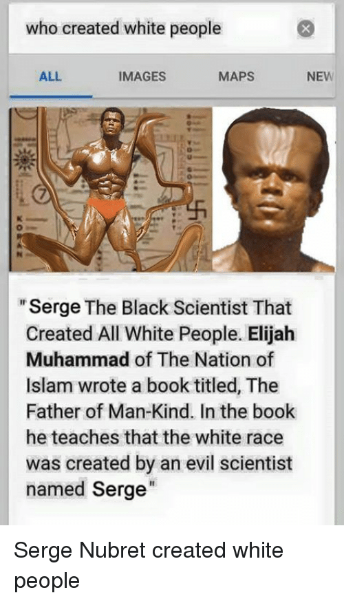 """Black Scientist: who created white people  NEW  ALL  MAPS  IMAGES  """"Serge The Black Scientist That  Created All White People. Elijah  Muhammad of The Nation of  Islam wrote a book titled, The  Father of Man-Kind. In the book  he teaches that the white race  was created by an evil scientist  named Serge Serge Nubret created white people"""