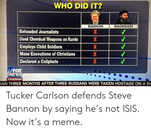 Not Isis: WHO DID IT?  BAGHDADI  BANNON  Beheaded Journalists  Used Chemical Weapons on Kurds  Employs Child Soldiers  Mass Executions of Christians  Declared a Caliphate  FOX  NEWS  channel  AN THREE MONTHS AFTER THREE RUSSIANS WERE TAKEN HOSTAGE ON A SH  XX XXX Tucker Carlson defends Steve Bannon by saying he's not ISIS. Now it's a meme.