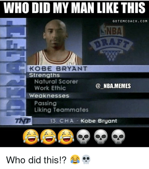 Kobe Bryant, Memes, and Nba: WHO DID MY MAN LIKE THIS  GOT EMC 0 ACH. COM  TNBA  KOBE BRYANT  Strengths  Natural Scorer  NBA.MEMES  Work Ethic  Weaknesses  Passing  Liking Teammates  TNT  13 CHA Kobe Bryant Who did this!? 😂💀