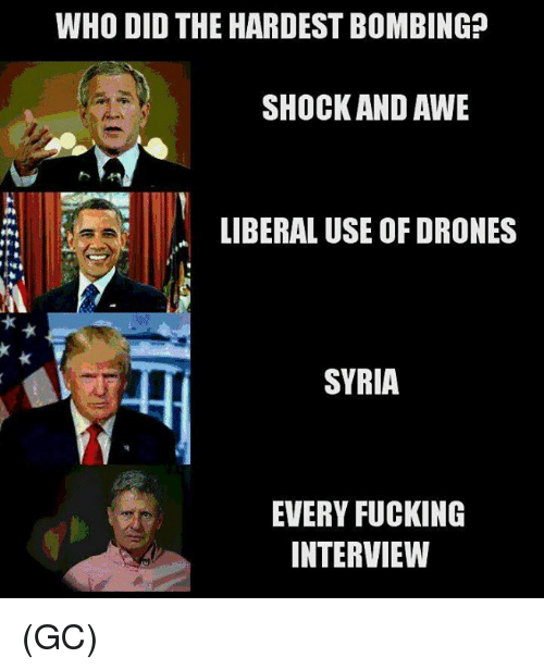 aweful: WHO DID THE HARDEST BOMBING?  SHOCK AND AWE  LIBERAL USE OF DRONES  SYRIA  EVERY FUCKING  INTERVIEW (GC)