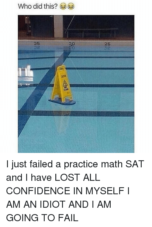 Confidence, Fail, and Memes: Who did this? I just failed a practice math SAT and I have LOST ALL CONFIDENCE IN MYSELF I AM AN IDIOT AND I AM GOING TO FAIL