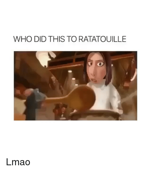 Ratatouille: WHO DID THIS TO RATATOUILLE Lmao