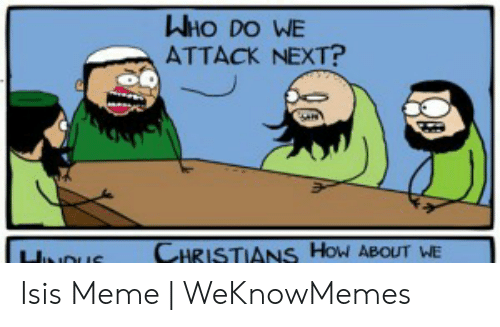 Isis Meme: WHO DO WE  ATTACK NEXT?  CHRISTIANS How ABOUT WE  JuoUE Isis Meme   WeKnowMemes