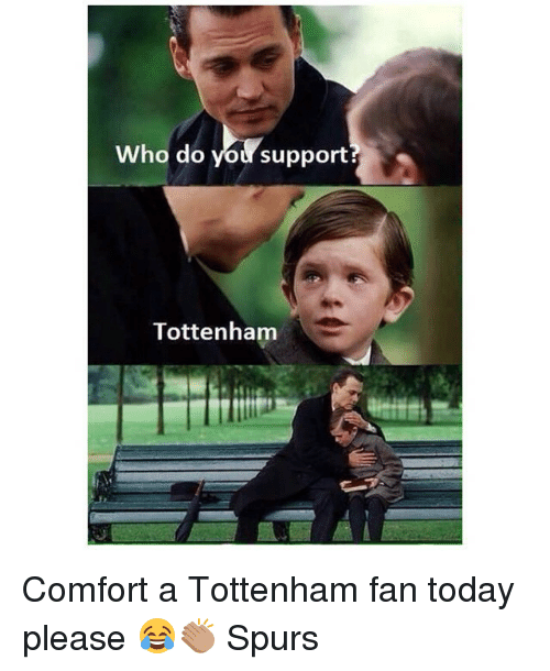 Memes, Spurs, and Today: Who do you support  Tottenham Comfort a Tottenham fan today please 😂👏🏽 Spurs