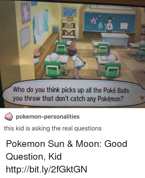 Pokemon Sun Moon: Who do you think picks up all the Poké Balls  you throw that don't catch any Pokémon? v  pokemon-personalities  this kid is asking the real questions Pokemon Sun & Moon: Good Question, Kid http://bit.ly/2fGktGN