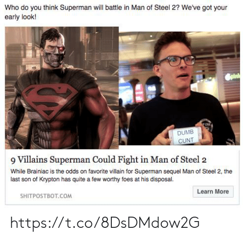 villains: Who do you think Superman will battle in Man of Steel 2? We've got your  early look!  Spink  DUMB  CUNT  9 Villains Superman Could Fight in Man of Steel 2  While Brainiac is the odds on favorite villain for Superman sequel Man of Steel 2, the  last son of Krypton has quite a few worthy foes at his disposal.  SHITPOSTBOT.COM  Learn More https://t.co/8DsDMdow2G