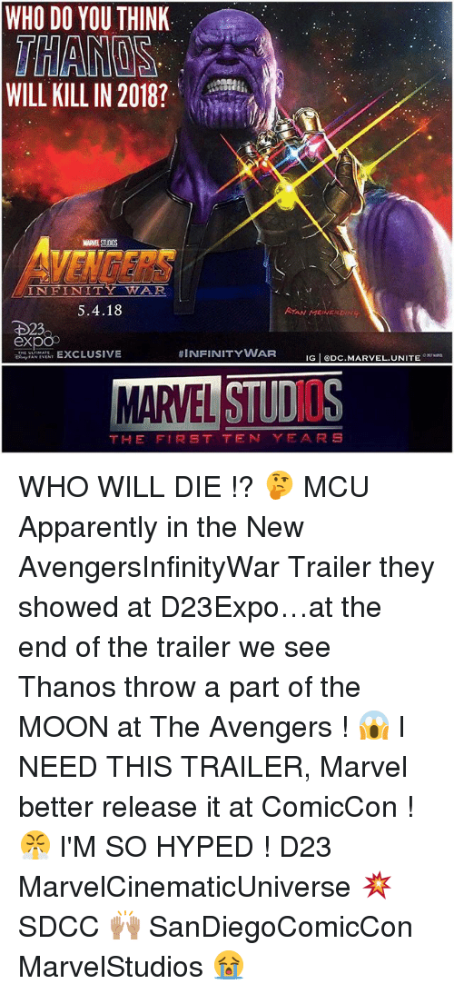 Apparently, Memes, and Avengers: WHO DO YOU THINK  THANOS  WILL KILL IN 2018?  MARVEL STUOIOS  VENGERS  INFINITY WAR  5.4.18  RYAN MEINERDINT  D23  exp  AN EXCLUSIVE  #INFINITYWAR  IG eDC.MARVEL.UNITE  MARVEL STUDO  THE FI尺ST TEN YEARS WHO WILL DIE !? 🤔 MCU Apparently in the New AvengersInfinityWar Trailer they showed at D23Expo…at the end of the trailer we see Thanos throw a part of the MOON at The Avengers ! 😱 I NEED THIS TRAILER, Marvel better release it at ComicCon ! 😤 I'M SO HYPED ! D23 MarvelCinematicUniverse 💥 SDCC 🙌🏽 SanDiegoComicCon MarvelStudios 😭