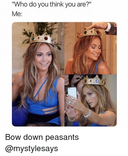 "Girl Memes, Who, and Down: ""Who do you think you are?""  Me: Bow down peasants @mystylesays"