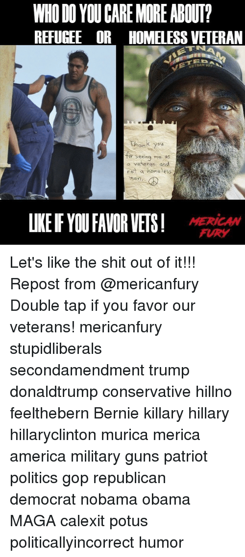 America, Guns, and Memes: WHO DO YOUCARE MORE ABOUT  REFUGEE OR HOMELESSVETERAN  Heineke  er seeing  me OS  veteran and  a home ess  UKEFYOU FAVOR VETS! Let's like the shit out of it!!! Repost from @mericanfury Double tap if you favor our veterans! mericanfury stupidliberals secondamendment trump donaldtrump conservative hillno feelthebern Bernie killary hillary hillaryclinton murica merica america military guns patriot politics gop republican democrat nobama obama MAGA calexit potus politicallyincorrect humor