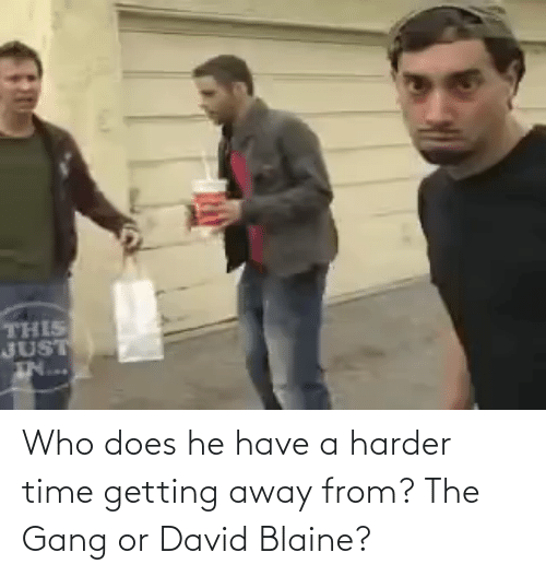 Gang, Time, and David Blaine: Who does he have a harder time getting away from? The Gang or David Blaine?