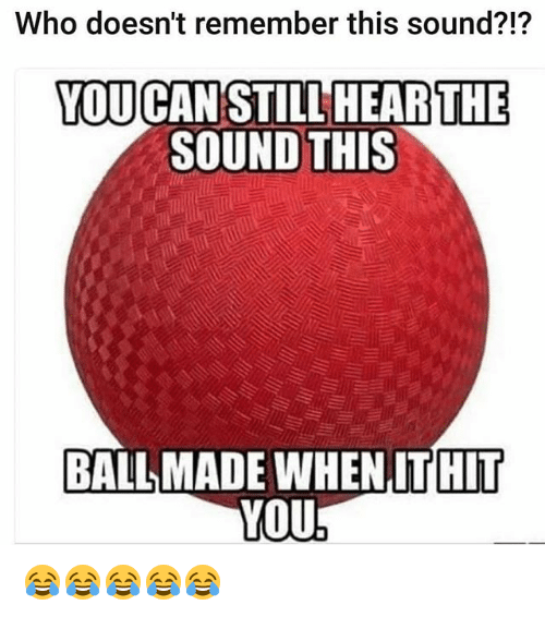 Funny, Who, and Can: Who doesn't remember this sound?!?  YOU CAN STILL HEARTHE  SOUND THIS  BALL MADE WHEN IT HIT  YOU 😂😂😂😂😂