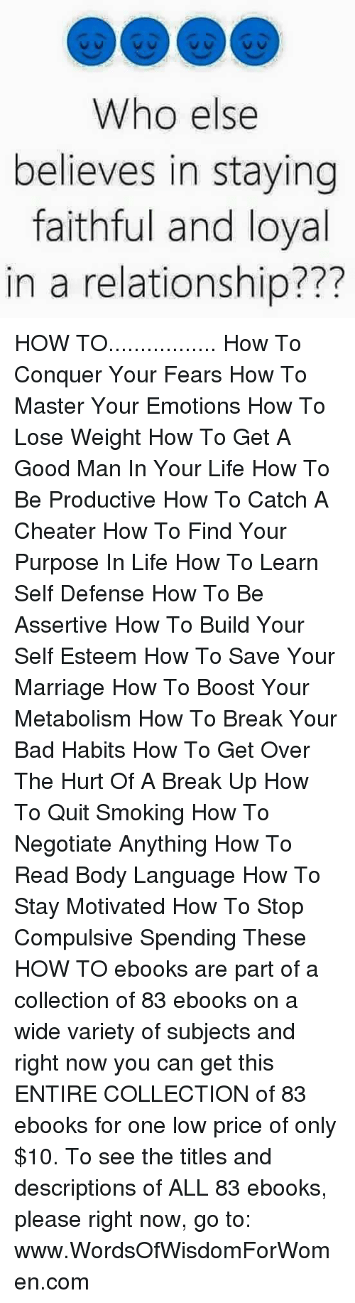 Quitting Smoking: Who else  believes in staying  faithful and loyal  in a relationship? HOW TO................. How To Conquer Your Fears How To Master Your Emotions How To Lose Weight How To Get A Good Man In Your Life  How To Be Productive  How To Catch A Cheater  How To Find Your Purpose In Life  How To Learn Self Defense How To Be Assertive   How To Build Your Self Esteem   How To Save Your Marriage  How To Boost Your Metabolism  How To Break Your Bad Habits   How To Get Over The Hurt Of A Break Up  How To Quit Smoking  How To Negotiate Anything  How To Read Body Language   How To Stay Motivated  How To Stop Compulsive Spending    These HOW TO ebooks are part of a collection of 83 ebooks on a wide variety of subjects and right now you can get this ENTIRE COLLECTION of 83 ebooks for one low price of only $10. To see the titles and descriptions of ALL 83 ebooks, please right now, go to: www.WordsOfWisdomForWomen.com