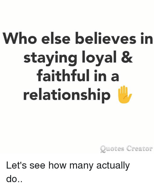 Memes, Quotes, and In a Relationship: Who else believes in  staying loyal &  faithful in a  relationship  Quotes Creator Let's see how many actually do..