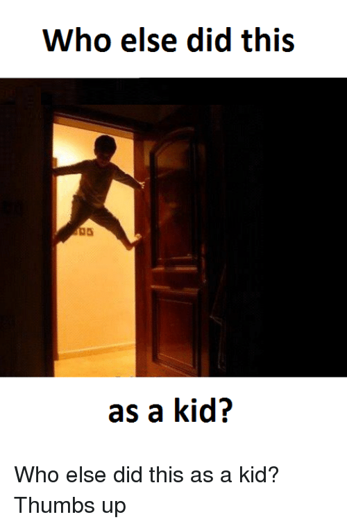 Thumb Up: Who else did this  as a kid? Who else did this as a kid? Thumbs up