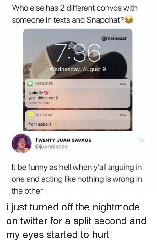 Nothing Is Wrong: Who else has 2 different convos with  someone in texts and Snapchat?l  @memezar  ednesday, August 9  MESSAGES  now  Isabelle  yes i didn't cut it  Press for more  SNAPCHAT  now  from isabelle  TWENTY JUAN SAVAGE  @juannisaac  It be funny as hell when y'all arguing in  one and acting like nothing is wrong in  the other i just turned off the nightmode on twitter for a split second and my eyes started to hurt