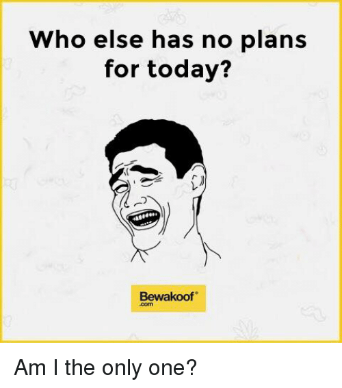 Memes, Only One, and Am I the Only One: Who else has no plans  for today?  Bewakoof Am I the only one?