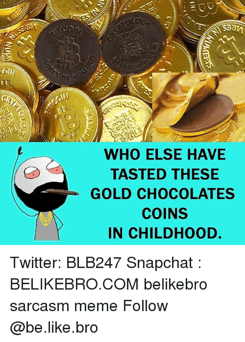 Memes, 🤖, and Gold: WHO ELSE HAVE  TASTED THESE  GOLD CHOCOLATES  COINS  IN CHILDHOOD. Twitter: BLB247 Snapchat : BELIKEBRO.COM belikebro sarcasm meme Follow @be.like.bro