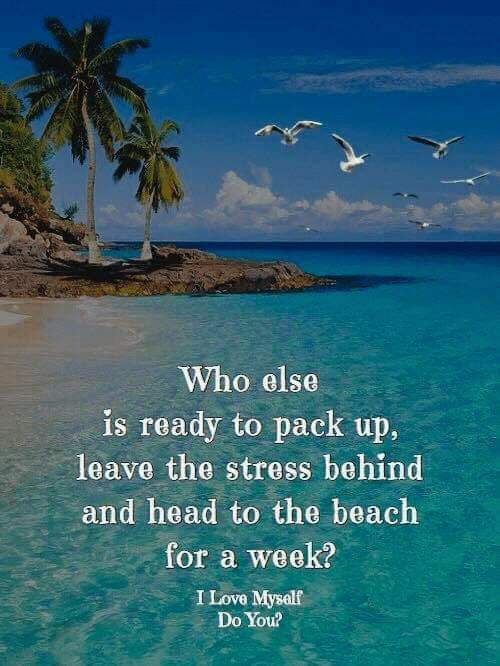 pack up: Who else  is ready to pack up.  leave the stress behind  and head to the beach  for a week?  I Love Mysalf  Do You?