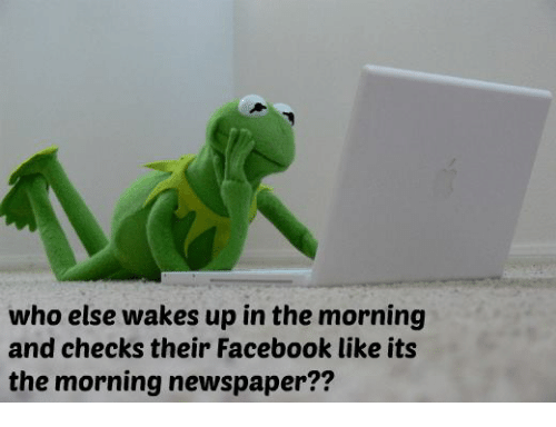 facebook like: who else wakes up in the morning  and checks their Facebook like its  the morning newspaper??