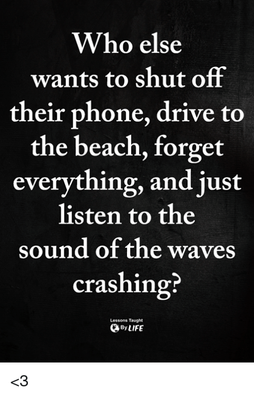 Memes, Phone, and Waves: Who else  wants to shut off  their phone, drive to  the beach, forget  everything, and just  listen to the  sound of the waves  crashing?  Lessons Taught  ByLIFE <3