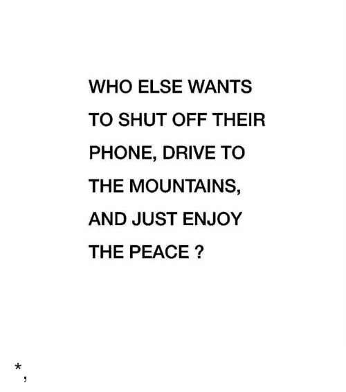 Just Enjoy: WHO ELSE WANTS  TO SHUT OFF THEIR  PHONE, DRIVE TO  THE MOUNTAINS,  AND JUST ENJOY  THE PEACE? *,