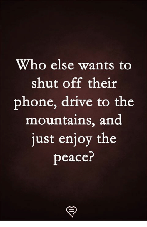 Just Enjoy: Who else wants to  shut off their  phone, drive to the  mountains, and  just enjoy the  peace