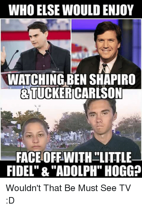"""Fidel: WHO ELSE WOULD ENJOY  WATCHING,BEN SHAPIRO  &TUCKERICARLSON  FACEOFFWITH LITTLE  FIDEL"""" &""""ADOLPH"""" HOGG? Wouldn't That Be Must See TV :D"""