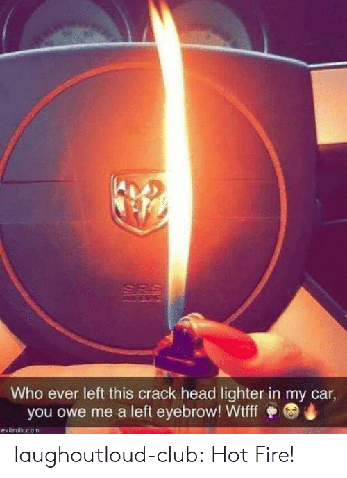 Hot Fire: Who ever left this crack head lighter in my car  you owe me a left eyebrow! Wtff  evilmilk com laughoutloud-club:  Hot Fire!