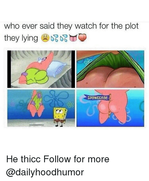 SpongeBob, Watch, and Watches: who ever said they watch for the plot  they lying  SPONGEBOB He thicc Follow for more @dailyhoodhumor