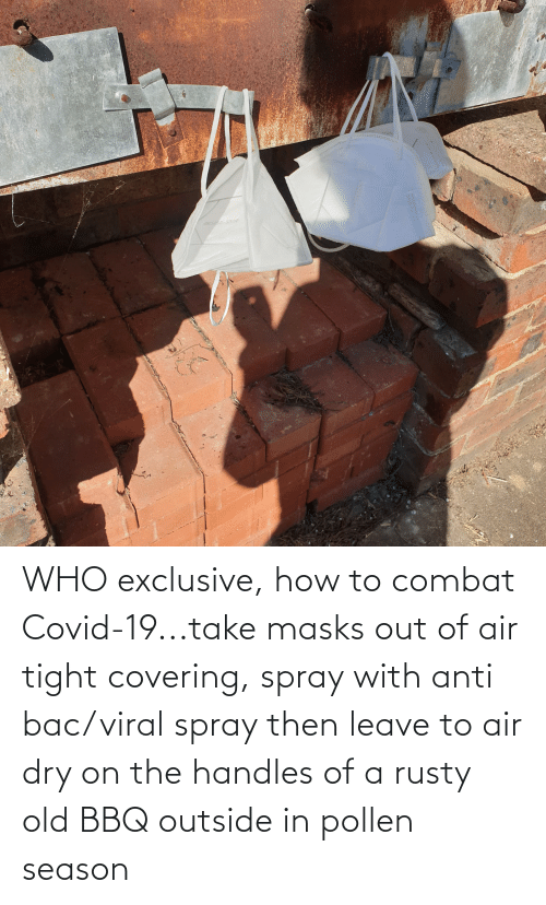 tight: WHO exclusive, how to combat Covid-19...take masks out of air tight covering, spray with anti bac/viral spray then leave to air dry on the handles of a rusty old BBQ outside in pollen season