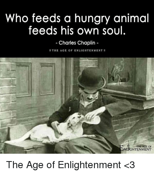 enlightening: Who feeds a hungry animal  feeds his own soul  Charles Chaplin  ll THE AGE OF ENLIGHTENMENT  THE AGE OF  NLIGHTENMENT The Age of Enlightenment <3