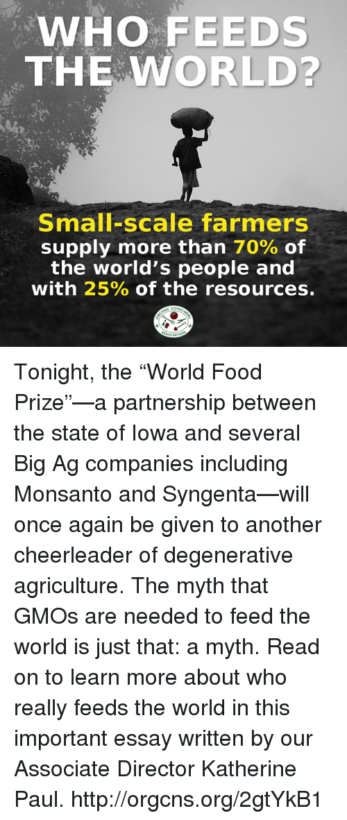 """syngenta: WHO FEEDS  THE WORLD?  Small-scale farmers  supply more than 70% of  the world's people and  with 25% of the resources. Tonight, the """"World Food Prize""""—a partnership between the state of Iowa and several Big Ag companies including Monsanto and Syngenta—will once again be given to another cheerleader of degenerative agriculture. The myth that GMOs are needed to feed the world is just that: a myth. Read on to learn more about who really feeds the world in this important essay written by our Associate Director Katherine Paul. http://orgcns.org/2gtYkB1"""