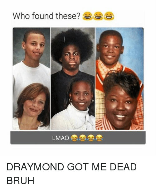 Bruh, Lmao, and Memes: Who found these?  LMAO DRAYMOND GOT ME DEAD BRUH