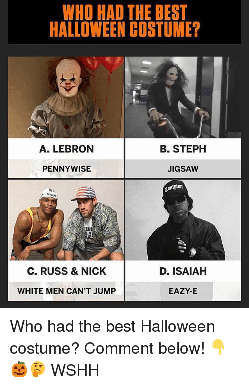 Eazy E, Halloween, and Memes: WHO HAD THE BEST  HALLOWEEN COSTUME?  A. LEBRON  B. STEPH  PENNYWISE  JIGSAW  ompton  C. RUSS & NICK  D. ISAIAH  WHITE MEN CAN'T JUMP  EAZY-E Who had the best Halloween costume? Comment below! 👇🎃🤔 WSHH