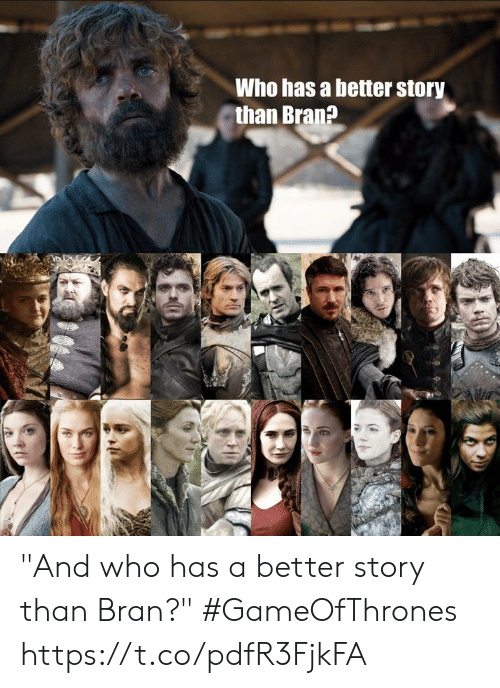 "bran: Who has a better story  than Bran? ""And who has a better story than Bran?"" #GameOfThrones https://t.co/pdfR3FjkFA"