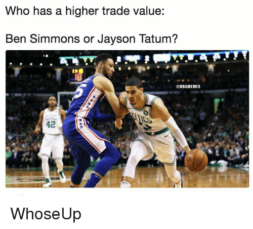 Nba, Who, and  Ben: Who has a higher trade value:  Ben Simmons or Jayson Tatum?  @NBAMEMES  42 WhoseUp